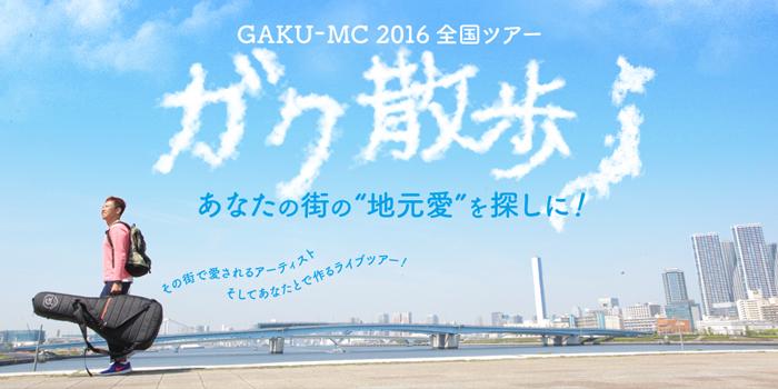 GAKU-MC 2016全国ツアー 「ガク散歩」