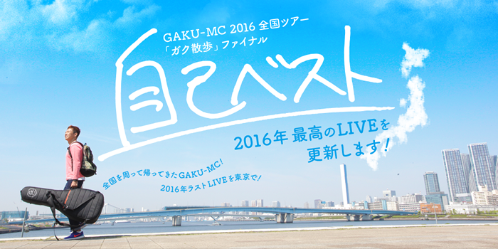 GAKU-MC 2016全国ツアー「ガク散歩」ファイナル~自己ベスト~