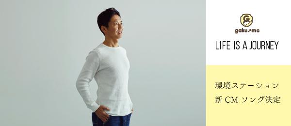 GAKU-MC「LIFE IS A JOURNEY」環境ステーション新CMソング決定!